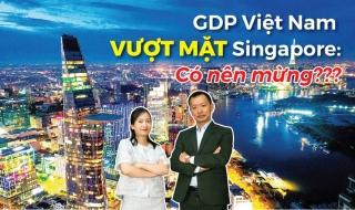 Talkshow: GDP Việt Nam vượt Singapore, Malaysia: Liệu có phải là tin mừng?