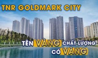 """Đánh giá dự án TNR Goldmark City: Tên """"vàng"""", liệu chất lượng có """"vàng""""?"""