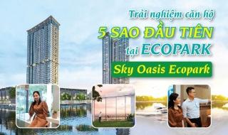 Trải nghiệm căn hộ tại Sky Oasis Ecopark - Tòa tháp 5 sao đầu tiên tại Ecopark