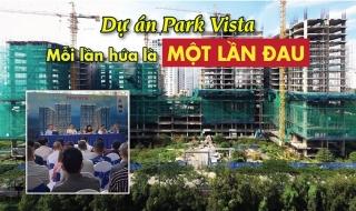 Dự án Park Vista: Thêm một lần hứa có … thêm một lần đau?