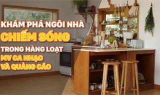 """Khám phá ngôi nhà """"chiếm sóng"""" trong hàng loạt MV ca nhạc và quảng cáo"""