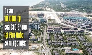 Dự án 10.000 tỷ của CEO Group tại Phú Quốc có gì đặc biệt?