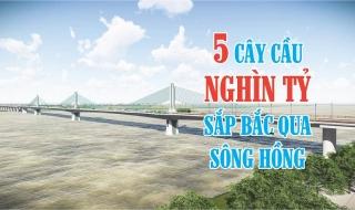 Điểm mặt 5 cây cầu nghìn tỷ bắc qua sông Hồng sắp được xây dựng