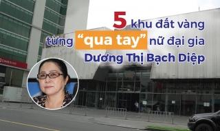 """5 khu đất vàng từng """"qua tay"""" nữ đại gia Dương Thị Bạch Diệp"""