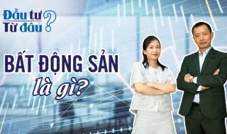 [Đầu tư - Từ đâu?] Bất động sản là gì, liệu bạn đã hiểu rõ?