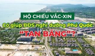 """Hộ chiếu vắc-xin có giúp bất động sản nghỉ dưỡng Phú Quốc """"tan băng""""?"""